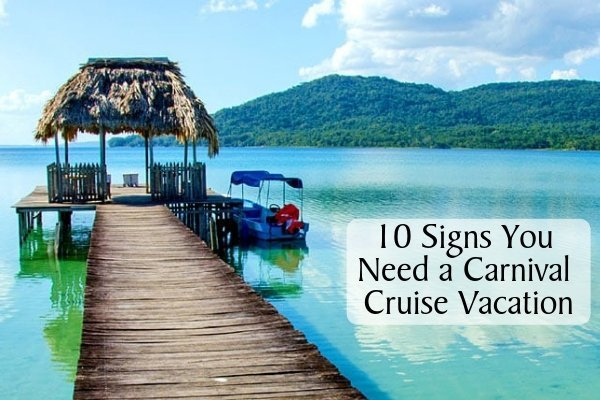 10 Signs You Need a Carnival Cruise Vacation